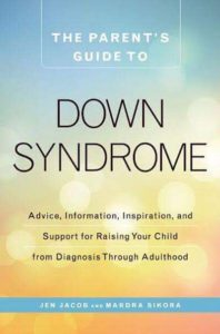 Cover of The Parent's Guide to Down syndrome: Advice, information, inspiration, and support raising your child from diagnosis through adulthood. By Jen Jacob and Mardra Sikora